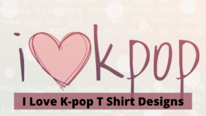 The 9 Most Amazing I Love K-pop T Shirt Designs You Will Ever See