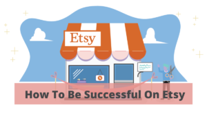 4 Best Tips On How To Be Successful On Etsy